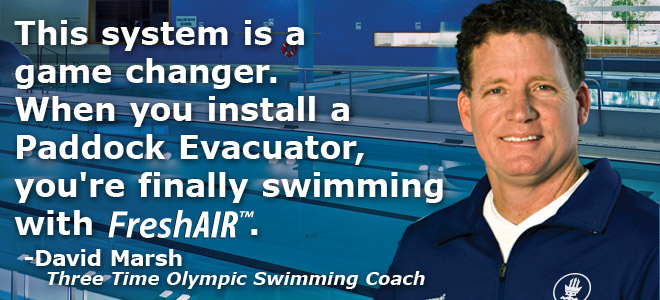 Testimonial: This system is a game changer. When you install a Paddock Evacuator you're finally swimming with Fresh Air. David Marsh Two Time Olympic Swimming Coach